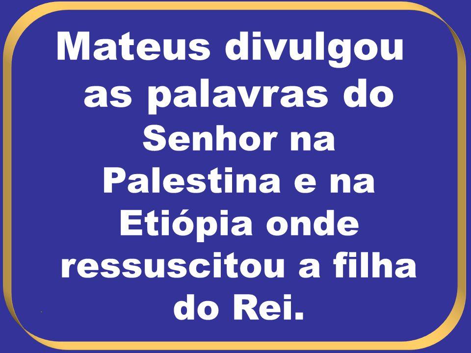 Mateus divulgou as palavras do Senhor na Palestina e na Etiópia onde ressuscitou a filha do Rei..