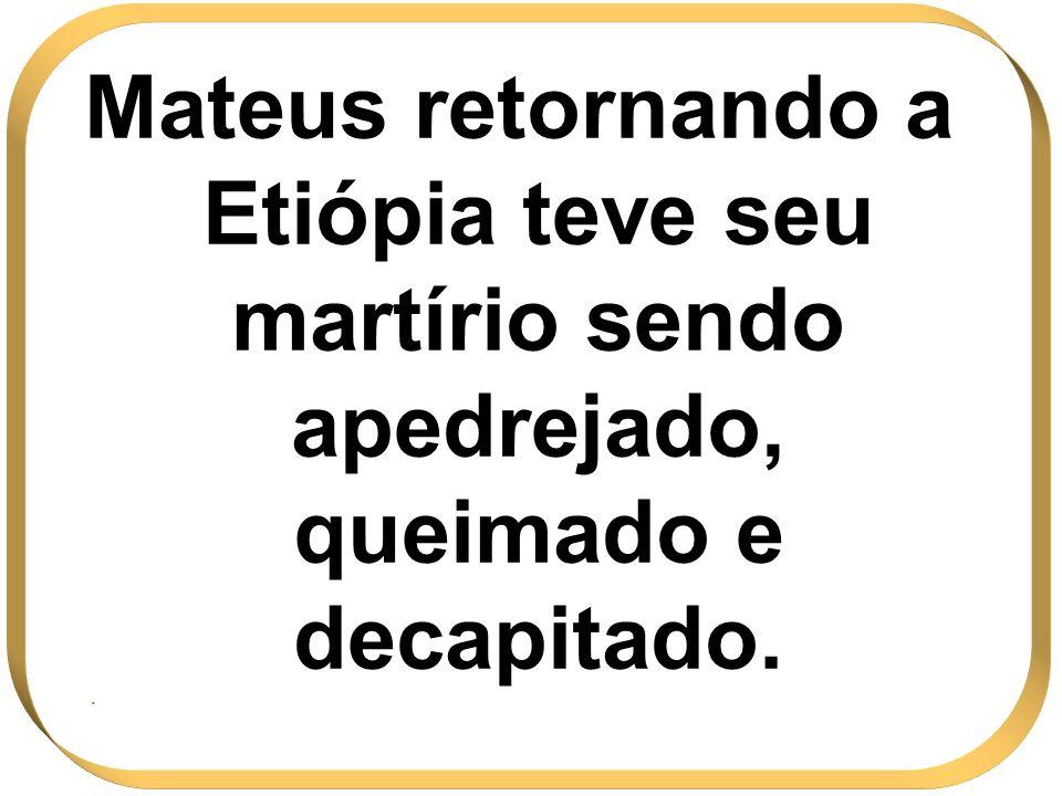 Mateus retornando a Etiópia teve seu martírio sendo apedrejado, queimado e decapitado..