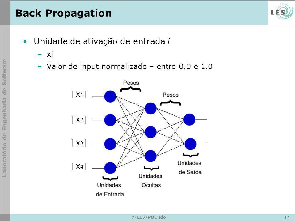 13 © LES/PUC-Rio Back Propagation Unidade de ativação de entrada i –xi –Valor de input normalizado – entre 0.0 e 1.0 | x 1 | | x 2 | | x 3 | | x 4 |