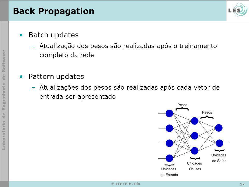 17 © LES/PUC-Rio Back Propagation Batch updates –Atualização dos pesos são realizadas após o treinamento completo da rede Pattern updates –Atualizaçõe