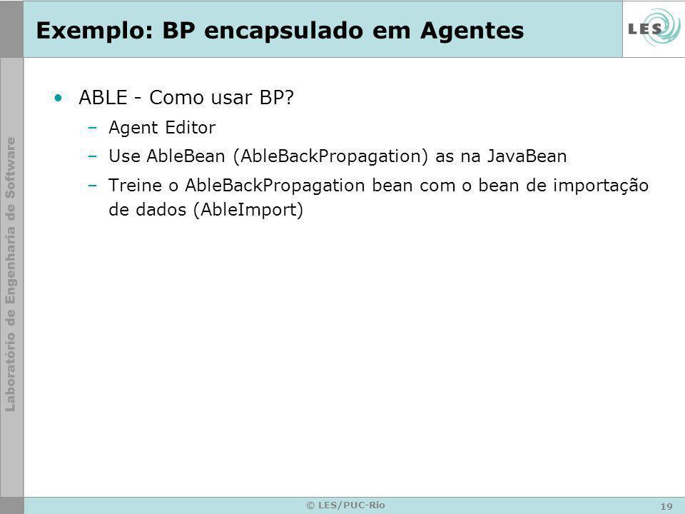 19 © LES/PUC-Rio Exemplo: BP encapsulado em Agentes ABLE - Como usar BP? –Agent Editor –Use AbleBean (AbleBackPropagation) as na JavaBean –Treine o Ab