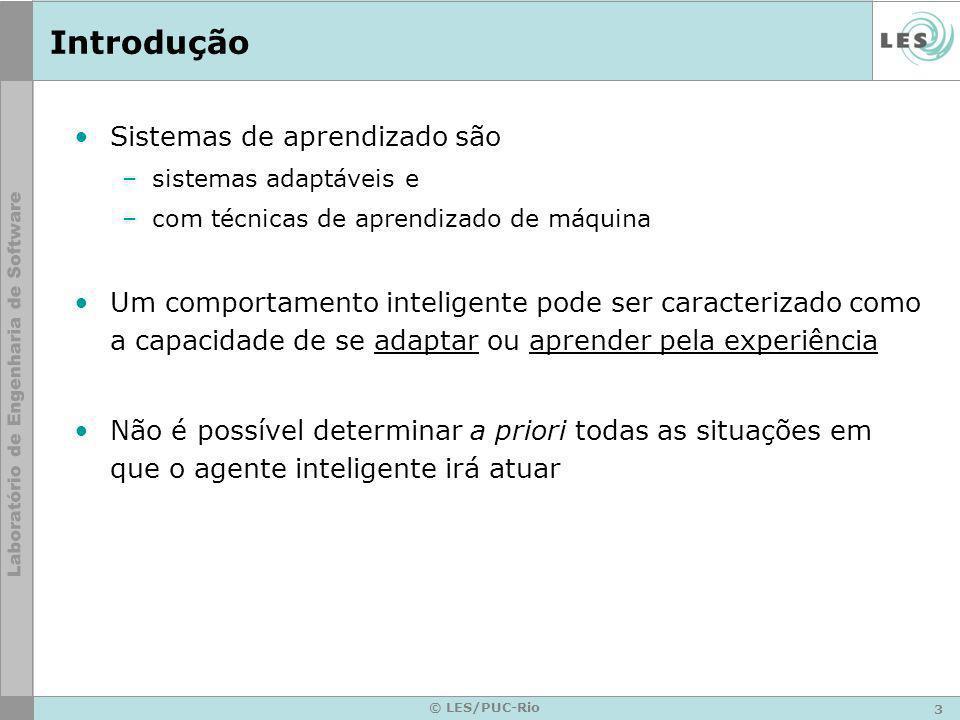 3 © LES/PUC-Rio Introdução Sistemas de aprendizado são –sistemas adaptáveis e –com técnicas de aprendizado de máquina Um comportamento inteligente pod