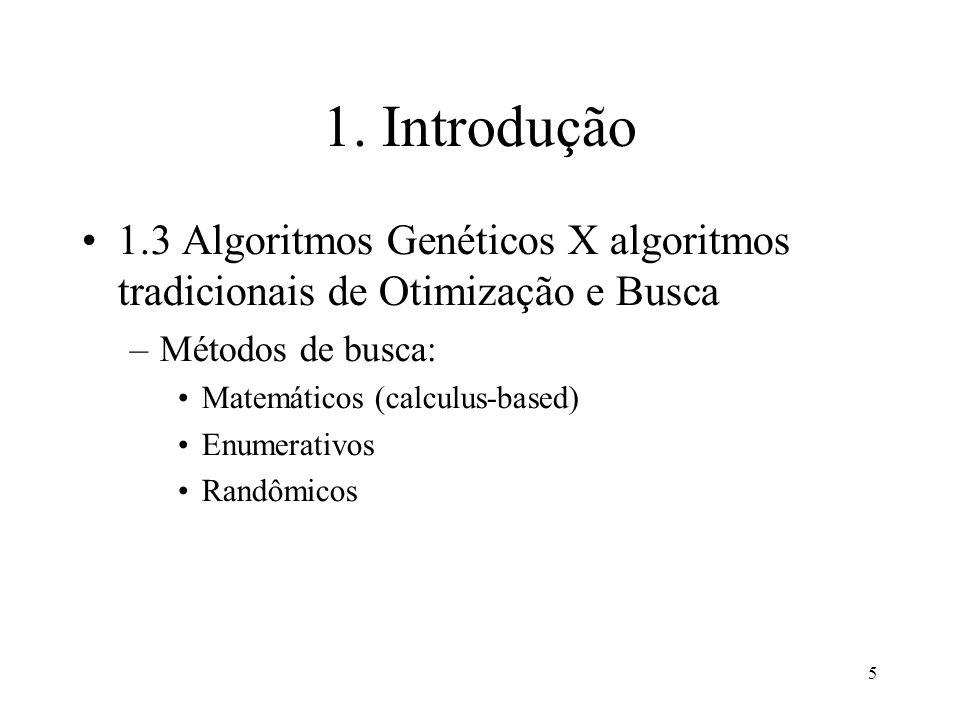 5 1. Introdução 1.3 Algoritmos Genéticos X algoritmos tradicionais de Otimização e Busca –Métodos de busca: Matemáticos (calculus-based) Enumerativos