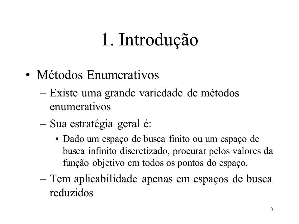 9 1. Introdução Métodos Enumerativos –Existe uma grande variedade de métodos enumerativos –Sua estratégia geral é: Dado um espaço de busca finito ou u