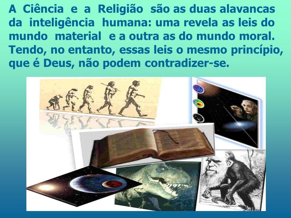 A Ciência e a Religião são as duas alavancas da inteligência humana: uma revela as leis do mundo material e a outra as do mundo moral.