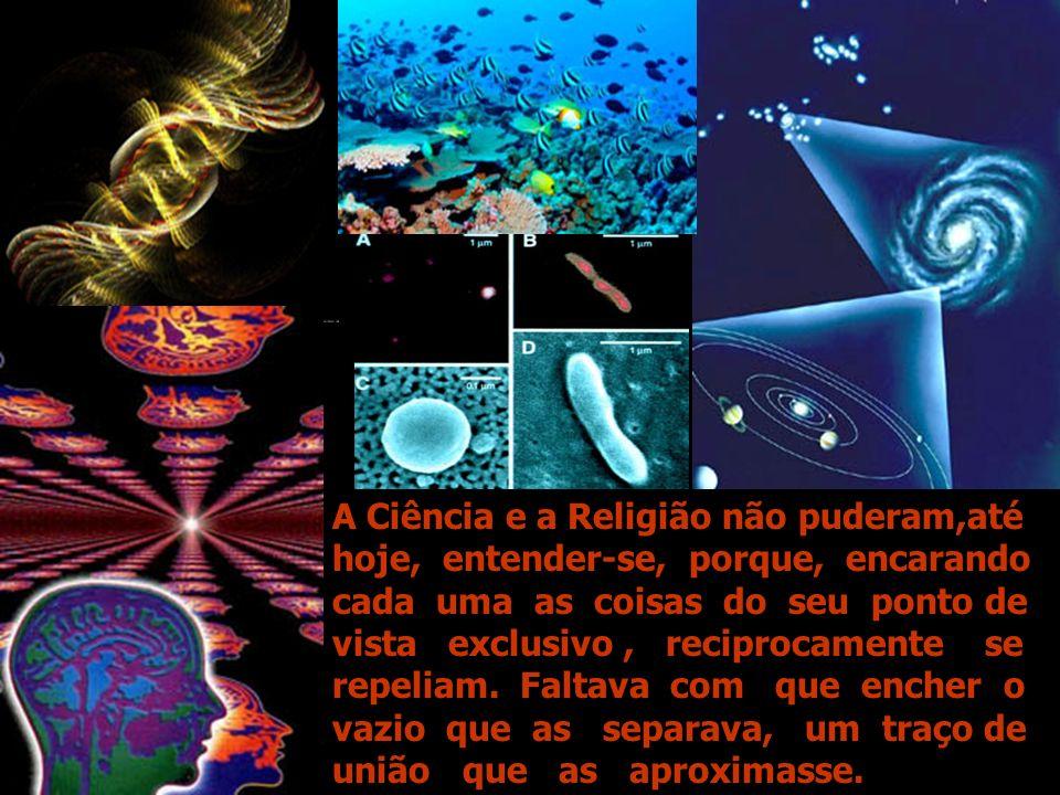 A Ciência e a Religião não puderam,até hoje, entender-se, porque, encarando cada uma as coisas do seu ponto de vista exclusivo, reciprocamente se repeliam.