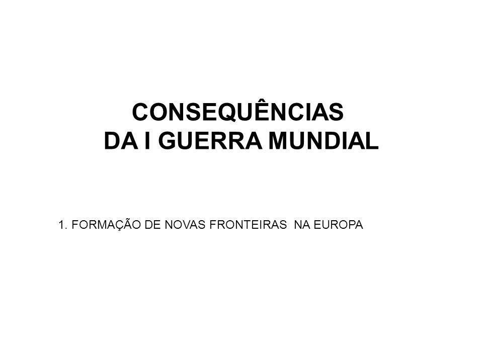 CONSEQUÊNCIAS DA I GUERRA MUNDIAL 1. FORMAÇÃO DE NOVAS FRONTEIRAS NA EUROPA