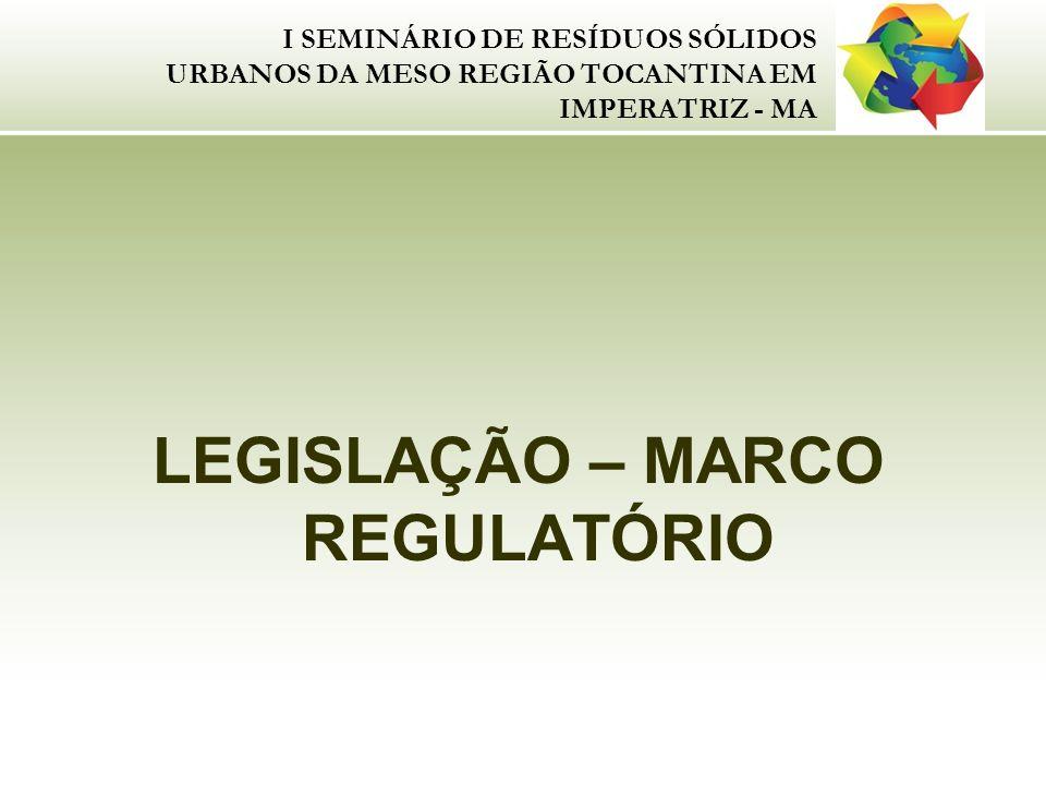 I SEMINÁRIO DE RESÍDUOS SÓLIDOS URBANOS DA MESO REGIÃO TOCANTINA EM IMPERATRIZ - MA LEGISLAÇÃO – MARCO REGULATÓRIO