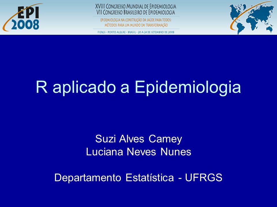 R aplicado a Epidemiologia Suzi Alves Camey Luciana Neves Nunes Departamento Estatística - UFRGS