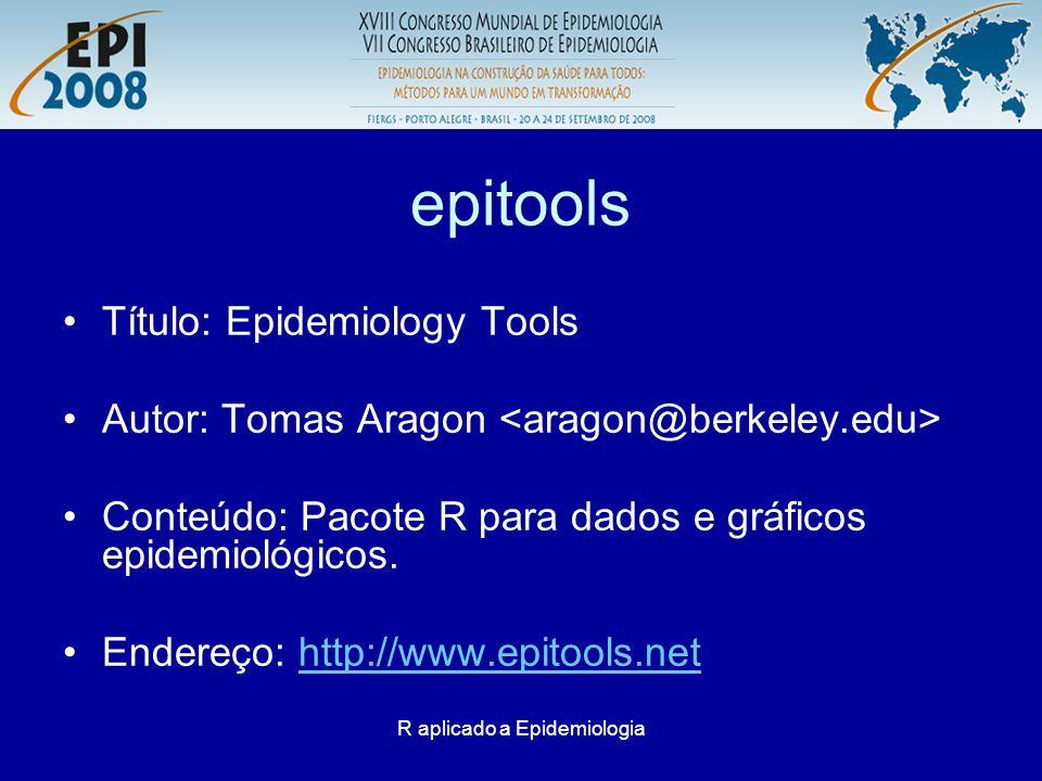 R aplicado a Epidemiologia epitools Título: Epidemiology Tools Autor: Tomas Aragon Conteúdo: Pacote R para dados e gráficos epidemiológicos. Endereço: