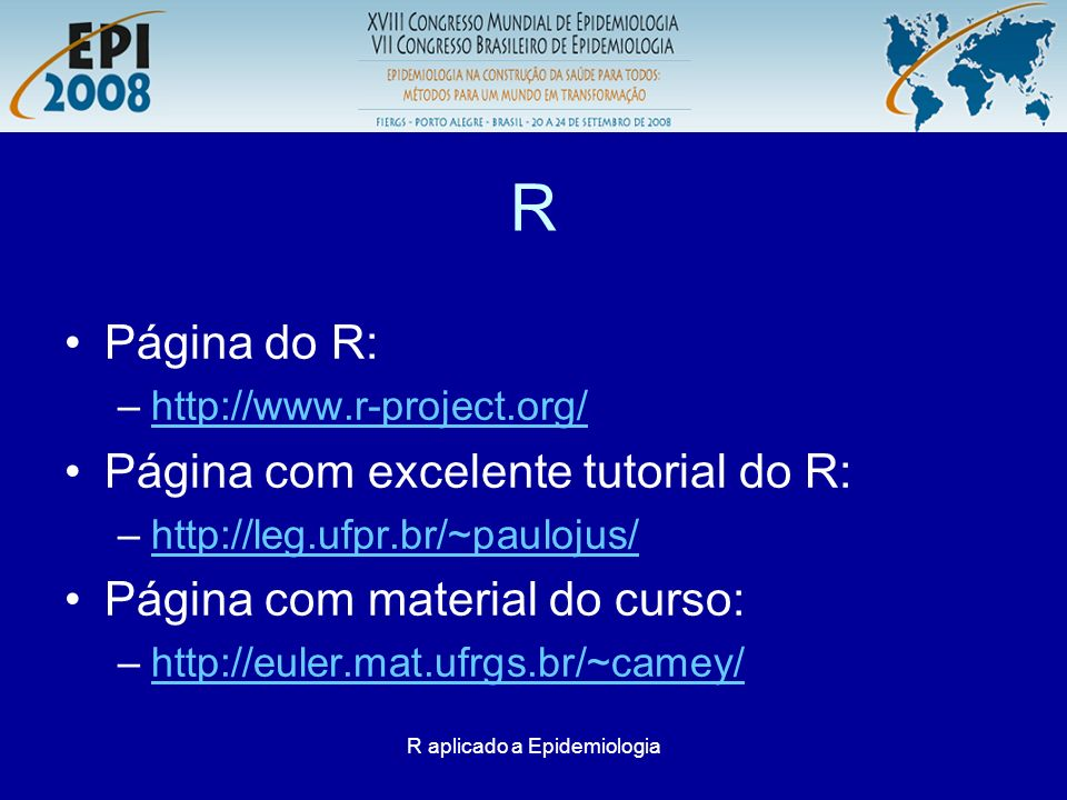 R aplicado a Epidemiologia R Página do R: –http://www.r-project.org/http://www.r-project.org/ Página com excelente tutorial do R: –http://leg.ufpr.br/