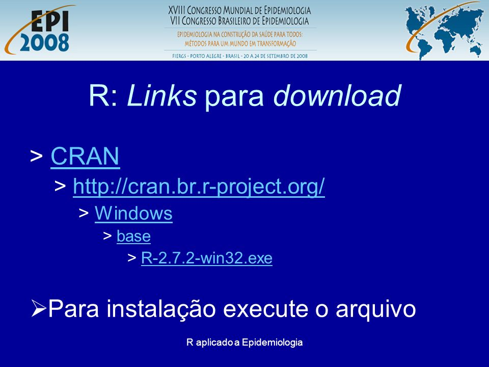 R aplicado a Epidemiologia R: Links para download > CRANCRAN > http://cran.br.r-project.org/http://cran.br.r-project.org/ > WindowsWindows > basebase