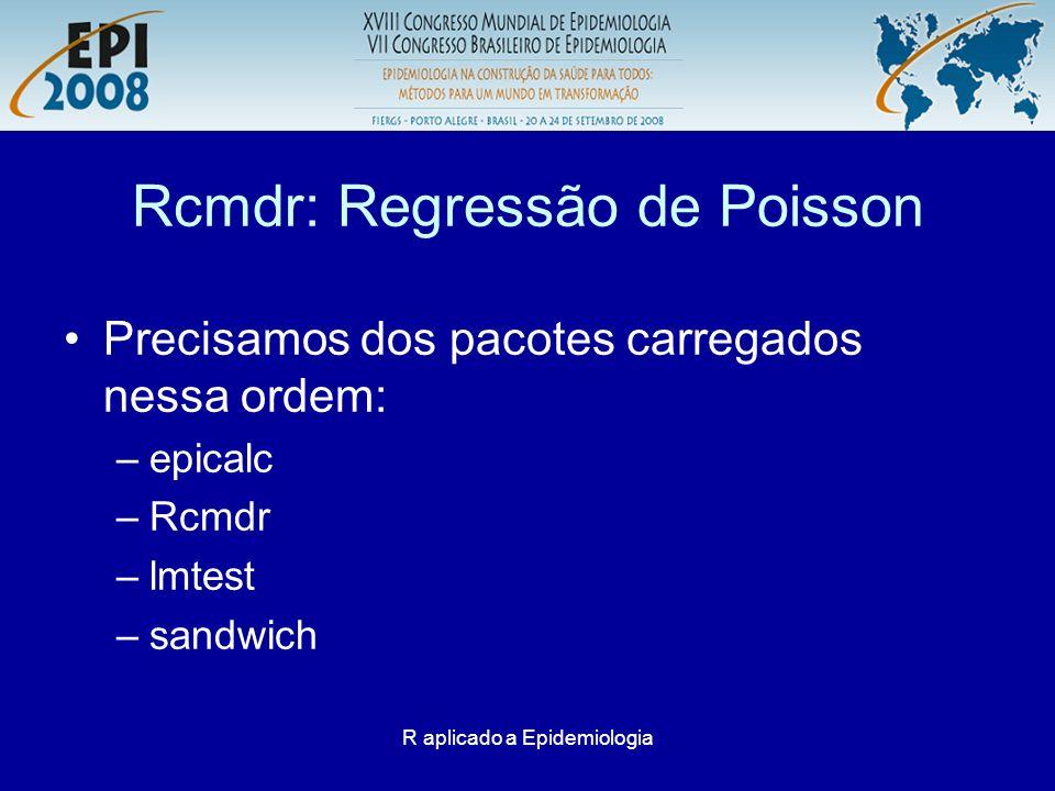 R aplicado a Epidemiologia Rcmdr: Regressão de Poisson Precisamos dos pacotes carregados nessa ordem: –epicalc –Rcmdr –lmtest –sandwich