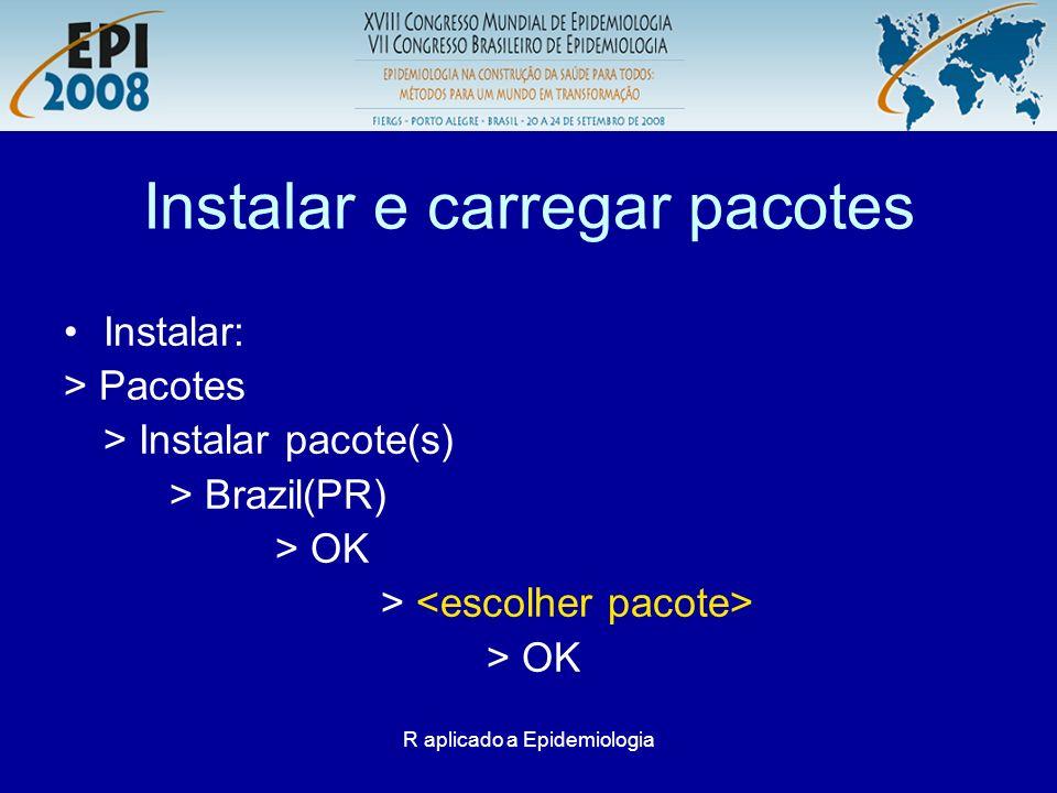 R aplicado a Epidemiologia Instalar e carregar pacotes Instalar: > Pacotes > Instalar pacote(s) > Brazil(PR) > OK > > OK