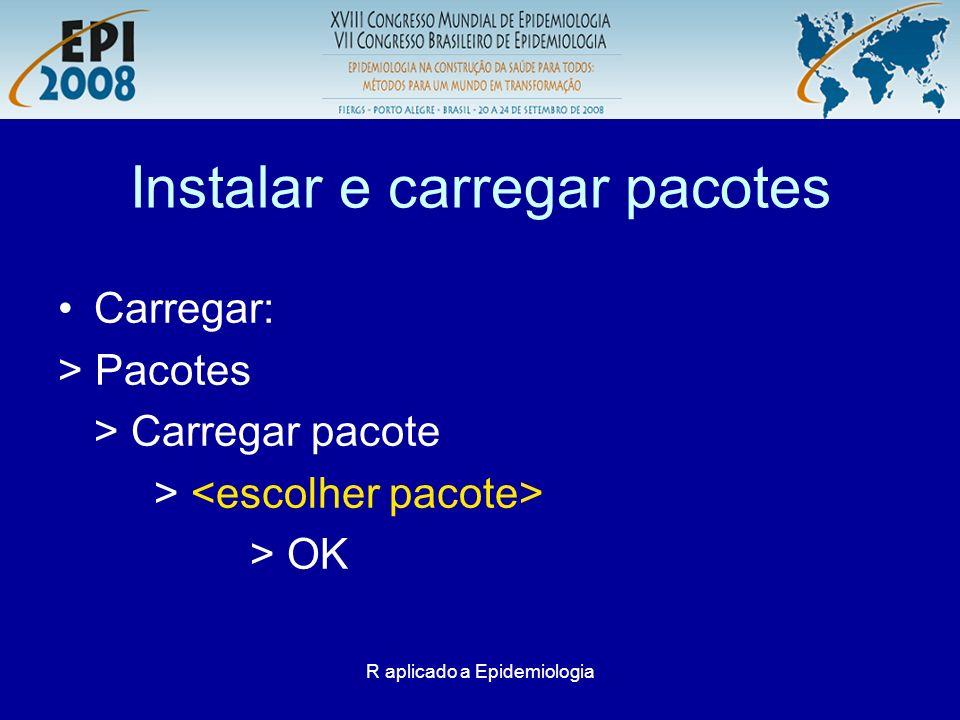 R aplicado a Epidemiologia Instalar e carregar pacotes Carregar: > Pacotes > Carregar pacote > > OK