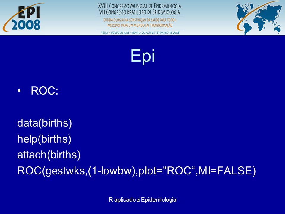 R aplicado a Epidemiologia Epi ROC: data(births) help(births) attach(births) ROC(gestwks,(1-lowbw),plot=