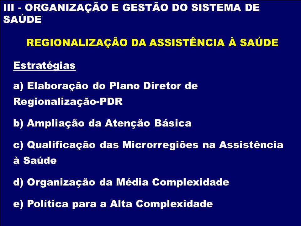 III - ORGANIZAÇÃO E GESTÃO DO SISTEMA DE SAÚDE Estratégias a) Elaboração do Plano Diretor de Regionalização-PDR b) Ampliação da Atenção Básica c) Qual