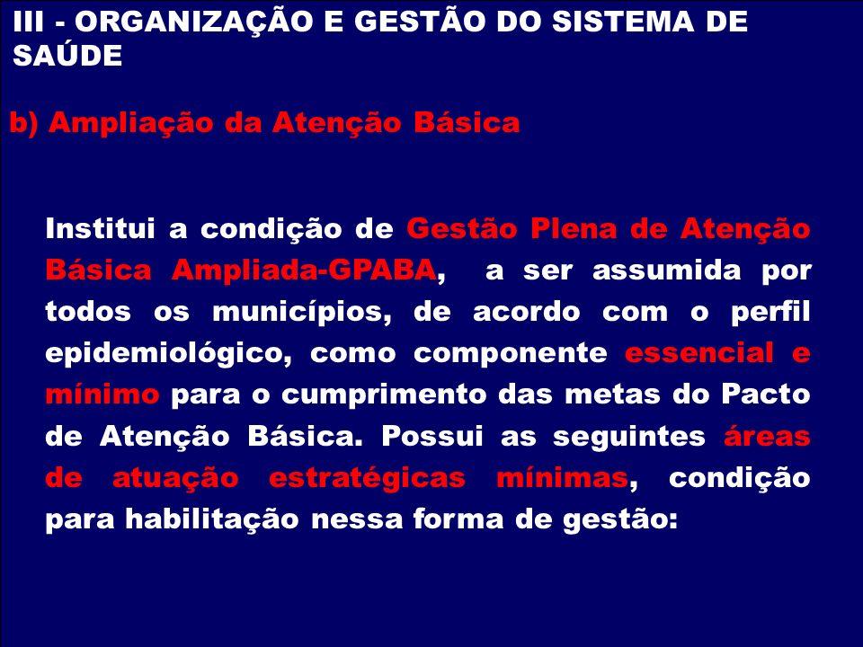 III - ORGANIZAÇÃO E GESTÃO DO SISTEMA DE SAÚDE b) Ampliação da Atenção Básica Institui a condição de Gestão Plena de Atenção Básica Ampliada-GPABA, a