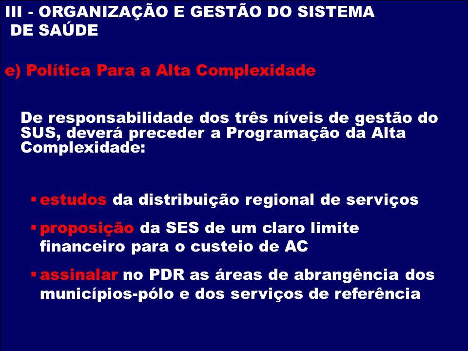 III - ORGANIZAÇÃO E GESTÃO DO SISTEMA DE SAÚDE e) Política Para a Alta Complexidade De responsabilidade dos três níveis de gestão do SUS, deverá prece