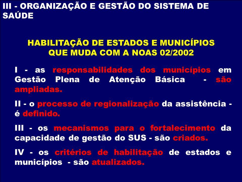 III - ORGANIZAÇÃO E GESTÃO DO SISTEMA DE SAÚDE HABILITAÇÃO DE ESTADOS E MUNICÍPIOS QUE MUDA COM A NOAS 02/2002 I - as responsabilidades dos municípios