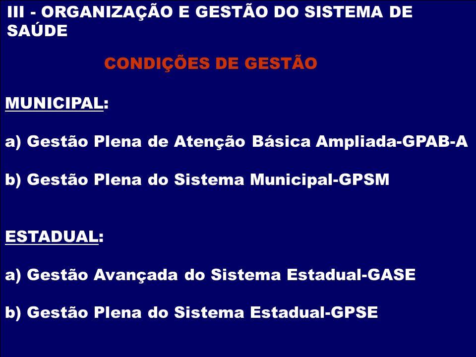 III - ORGANIZAÇÃO E GESTÃO DO SISTEMA DE SAÚDE CONDIÇÕES DE GESTÃO MUNICIPAL: a) Gestão Plena de Atenção Básica Ampliada-GPAB-A b) Gestão Plena do Sis