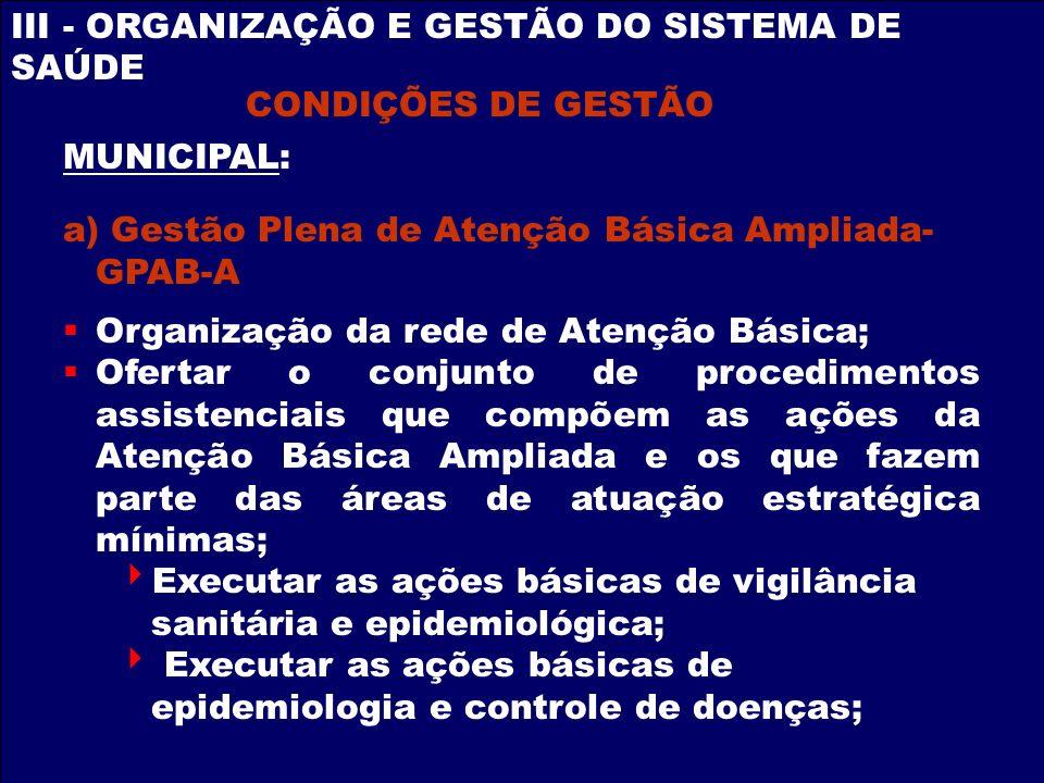 III - ORGANIZAÇÃO E GESTÃO DO SISTEMA DE SAÚDE CONDIÇÕES DE GESTÃO MUNICIPAL: a) Gestão Plena de Atenção Básica Ampliada- GPAB-A Organização da rede d