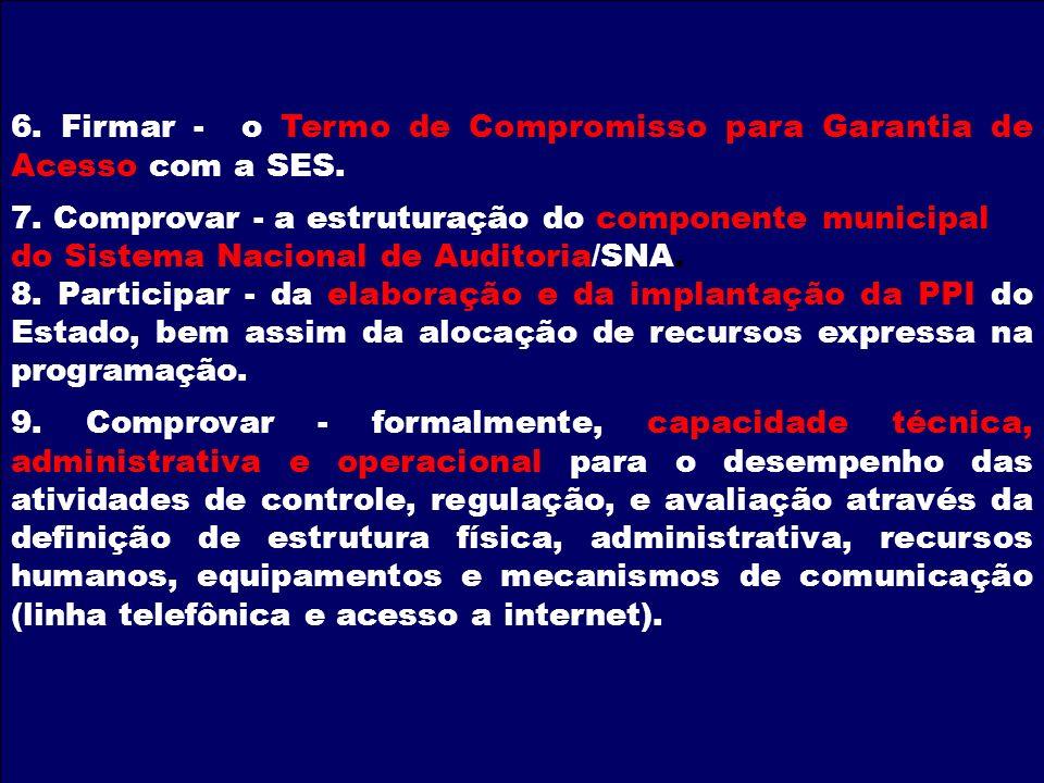 6. Firmar - o Termo de Compromisso para Garantia de Acesso com a SES. 7. Comprovar - a estruturação do componente municipal do Sistema Nacional de Aud