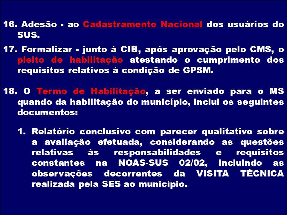 16. Adesão - ao Cadastramento Nacional dos usuários do SUS. 17. Formalizar - junto à CIB, após aprovação pelo CMS, o pleito de habilitação atestando o