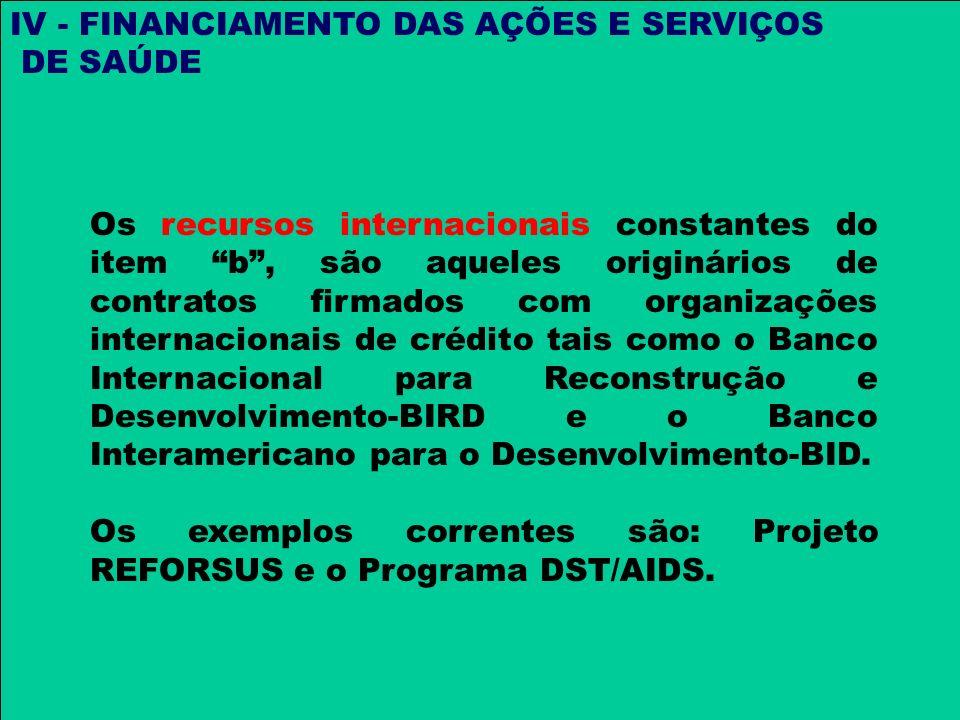 IV - FINANCIAMENTO DAS AÇÕES E SERVIÇOS DE SAÚDE Os recursos internacionais constantes do item b, são aqueles originários de contratos firmados com or