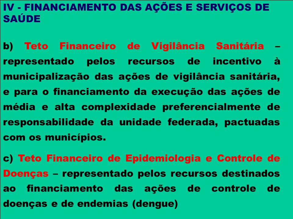 IV - FINANCIAMENTO DAS AÇÕES E SERVIÇOS DE SAÚDE b) Teto Financeiro de Vigilância Sanitária – representado pelos recursos de incentivo à municipalizaç