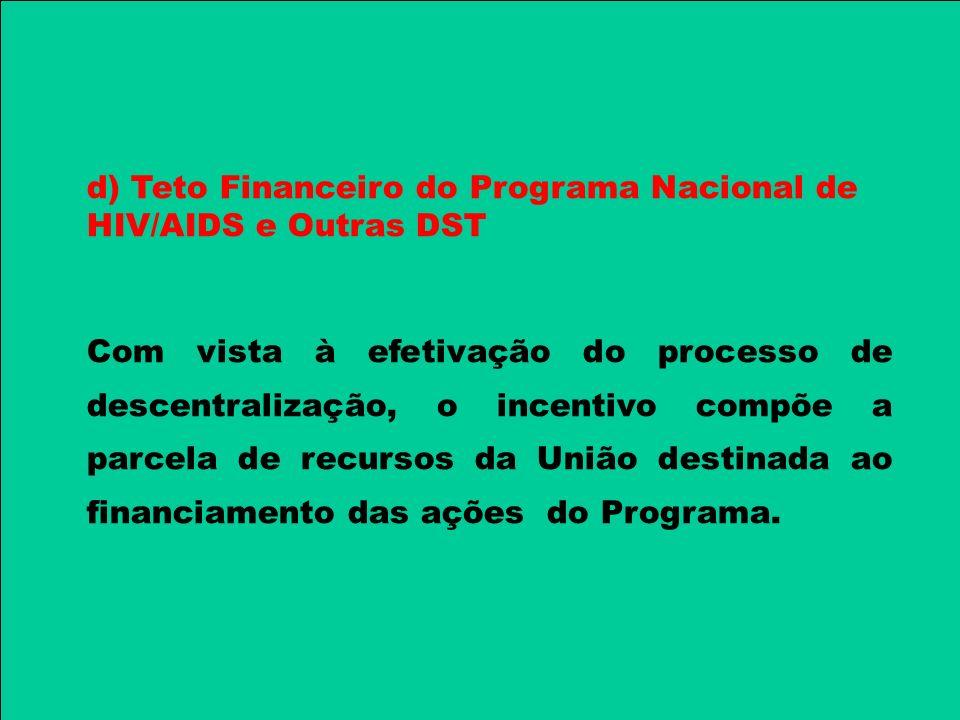 d) Teto Financeiro do Programa Nacional de HIV/AIDS e Outras DST Com vista à efetivação do processo de descentralização, o incentivo compõe a parcela