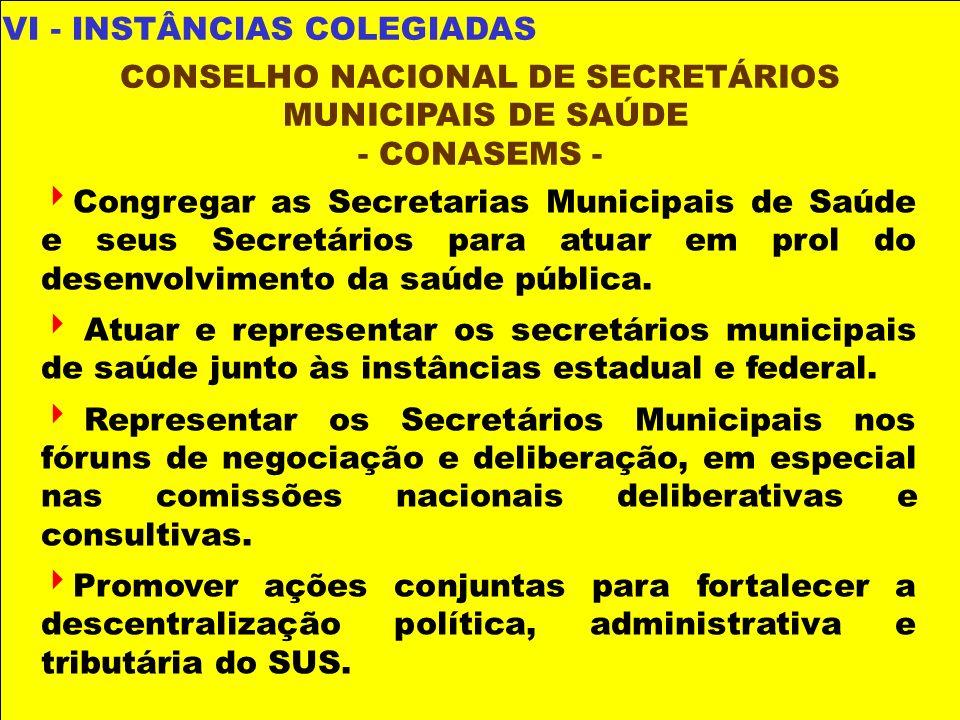 VI - INSTÂNCIAS COLEGIADAS CONSELHO NACIONAL DE SECRETÁRIOS MUNICIPAIS DE SAÚDE - CONASEMS - Congregar as Secretarias Municipais de Saúde e seus Secre