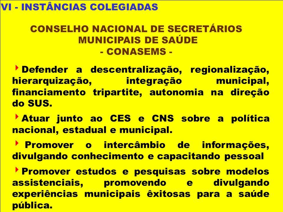 VI - INSTÂNCIAS COLEGIADAS Defender a descentralização, regionalização, hierarquização, integração municipal, financiamento tripartite, autonomia na d