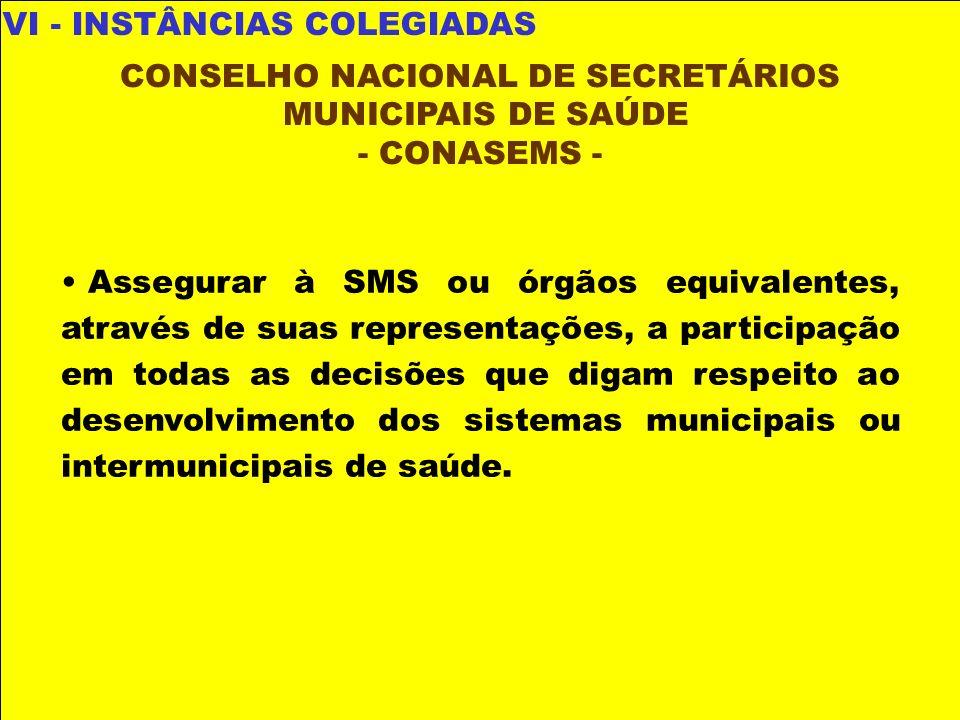 VI - INSTÂNCIAS COLEGIADAS CONSELHO NACIONAL DE SECRETÁRIOS MUNICIPAIS DE SAÚDE - CONASEMS - Assegurar à SMS ou órgãos equivalentes, através de suas r