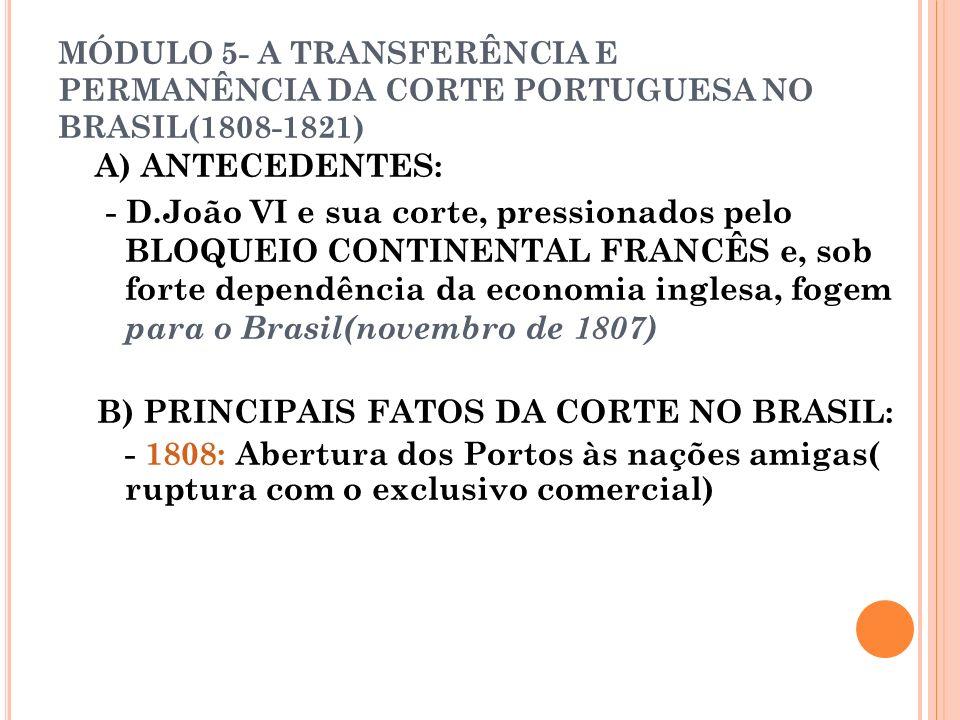 MÓDULO 5- A TRANSFERÊNCIA E PERMANÊNCIA DA CORTE PORTUGUESA NO BRASIL(1808-1821) A) ANTECEDENTES: - D.João VI e sua corte, pressionados pelo BLOQUEIO