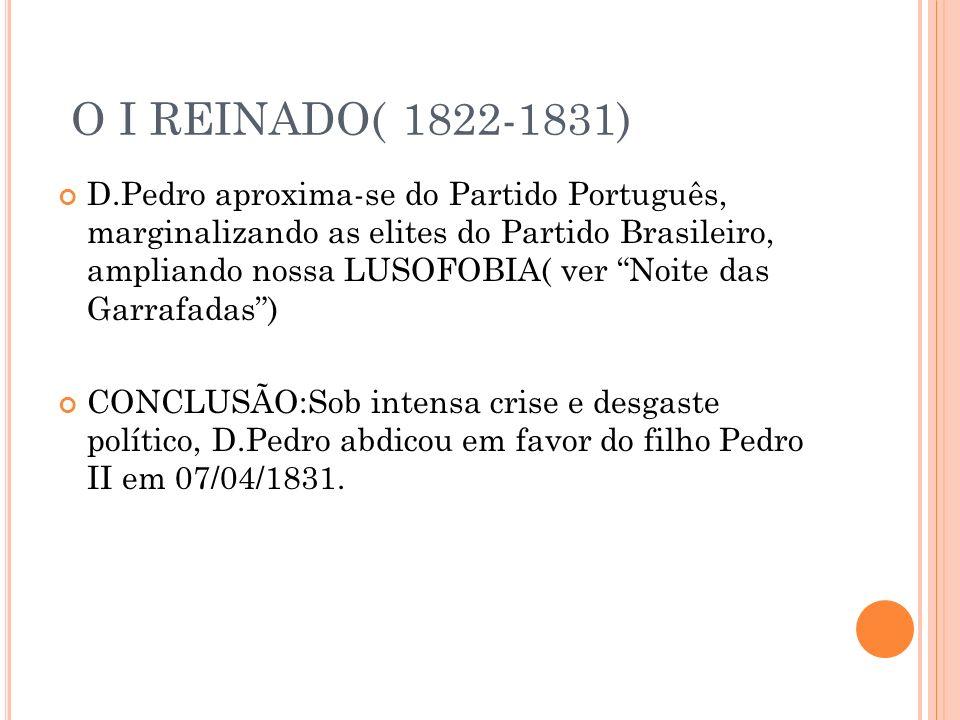 O I REINADO( 1822-1831) D.Pedro aproxima-se do Partido Português, marginalizando as elites do Partido Brasileiro, ampliando nossa LUSOFOBIA( ver Noite