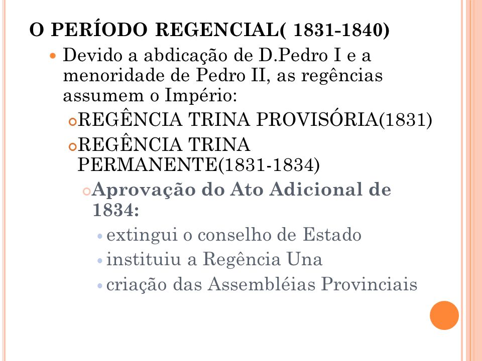 O PERÍODO REGENCIAL( 1831-1840) Devido a abdicação de D.Pedro I e a menoridade de Pedro II, as regências assumem o Império: REGÊNCIA TRINA PROVISÓRIA(