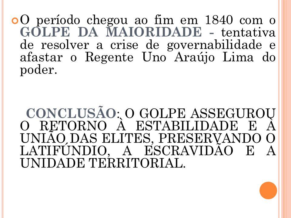 O período chegou ao fim em 1840 com o GOLPE DA MAIORIDADE - tentativa de resolver a crise de governabilidade e afastar o Regente Uno Araújo Lima do po