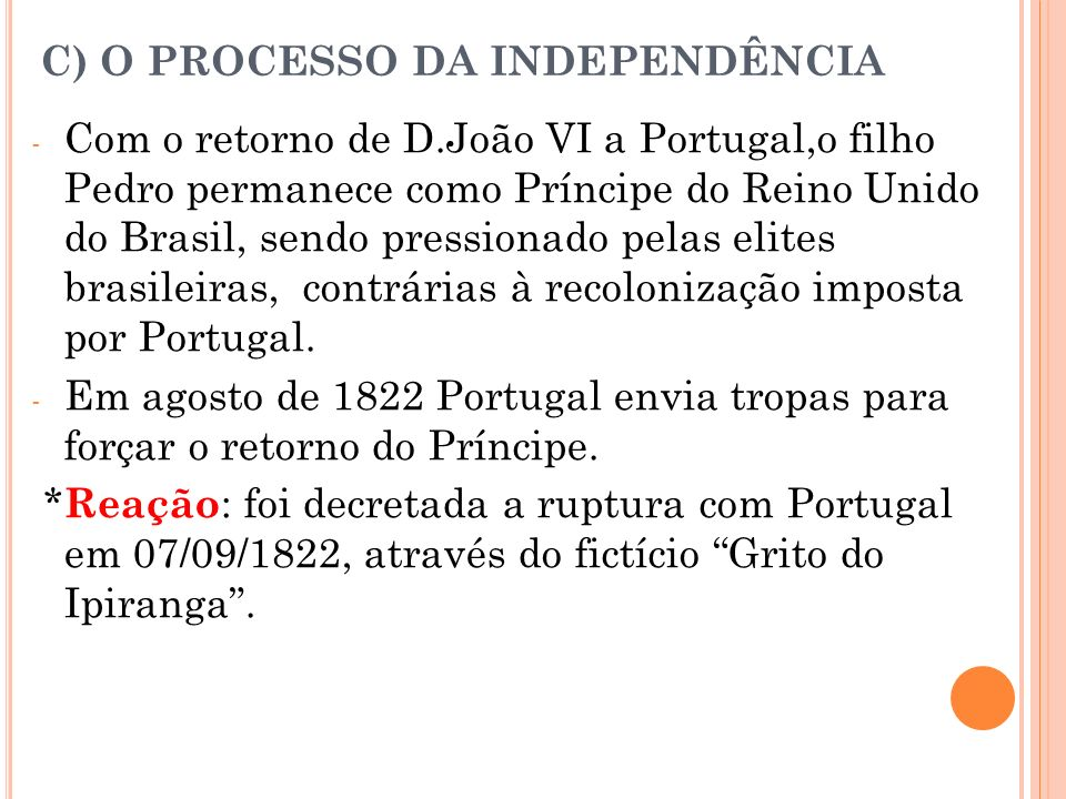 C) O PROCESSO DA INDEPENDÊNCIA - Com o retorno de D.João VI a Portugal,o filho Pedro permanece como Príncipe do Reino Unido do Brasil, sendo pressiona