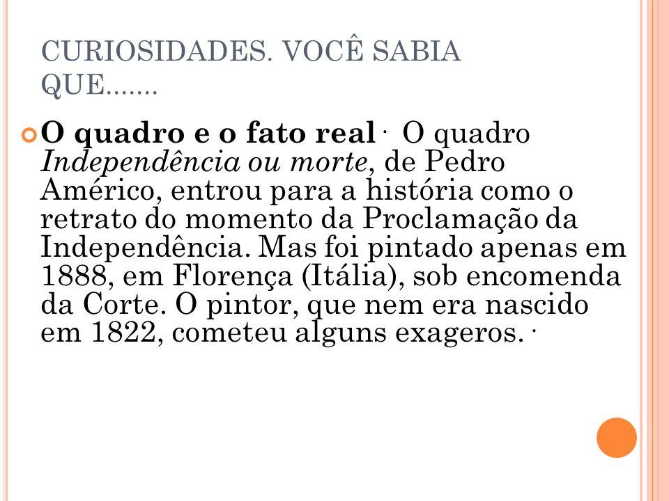 CURIOSIDADES. VOCÊ SABIA QUE....... O quadro e o fato real · O quadro Independência ou morte, de Pedro Américo, entrou para a história como o retrato