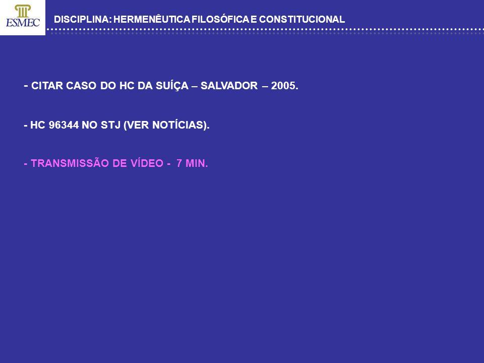 DISCIPLINA: HERMENÊUTICA FILOSÓFICA E CONSTITUCIONAL - CITAR CASO DO HC DA SUÍÇA – SALVADOR – 2005. - HC 96344 NO STJ (VER NOTÍCIAS). - TRANSMISSÃO DE