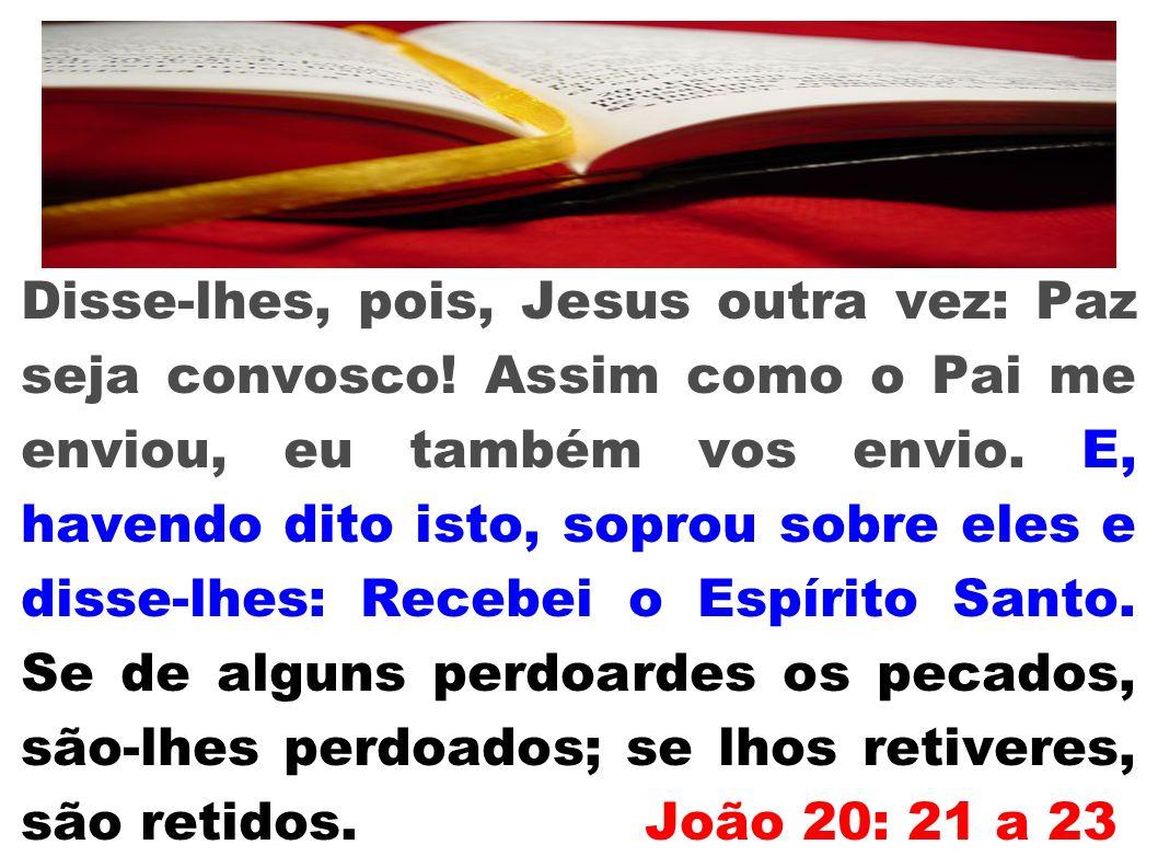 Disse-lhes, pois, Jesus outra vez: Paz seja convosco! Assim como o Pai me enviou, eu também vos envio. E, havendo dito isto, soprou sobre eles e disse