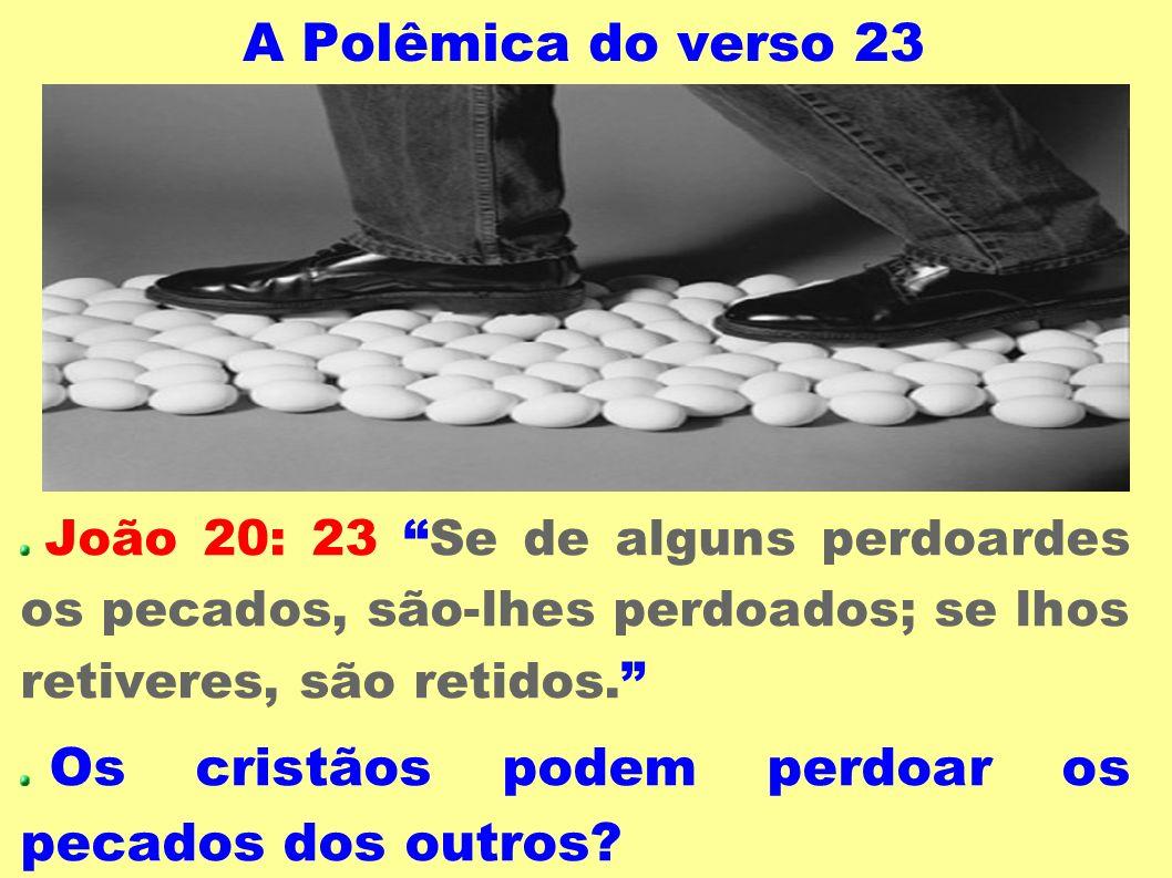 A Polêmica do verso 23 João 20: 23 Se de alguns perdoardes os pecados, são-lhes perdoados; se lhos retiveres, são retidos. Os cristãos podem perdoar o
