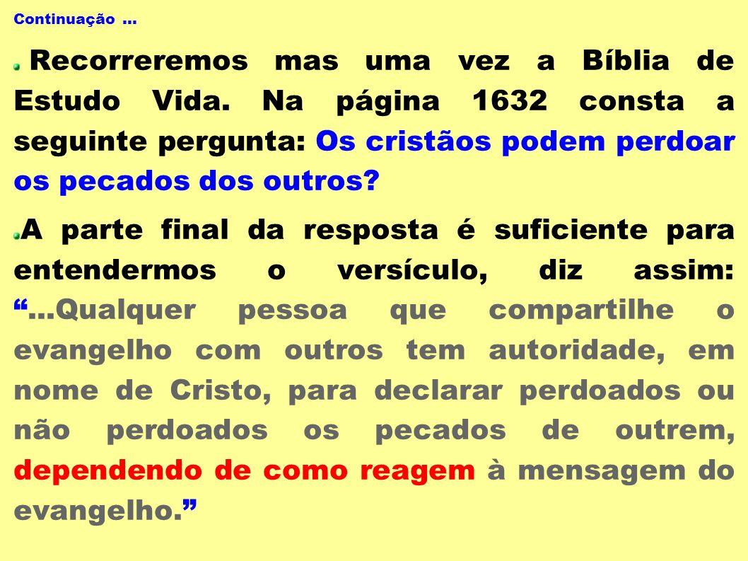 Continuação... Recorreremos mas uma vez a Bíblia de Estudo Vida. Na página 1632 consta a seguinte pergunta: Os cristãos podem perdoar os pecados dos o