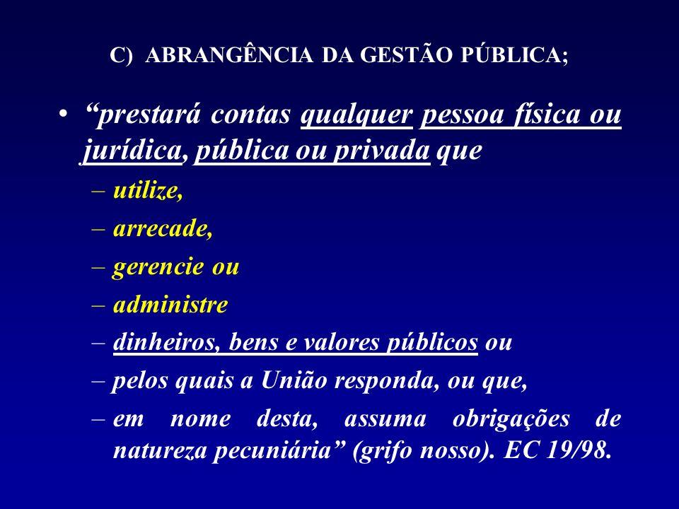 C) ABRANGÊNCIA DA GESTÃO PÚBLICA; prestará contas qualquer pessoa física ou jurídica, pública ou privada que –utilize, –arrecade, –gerencie ou –admini