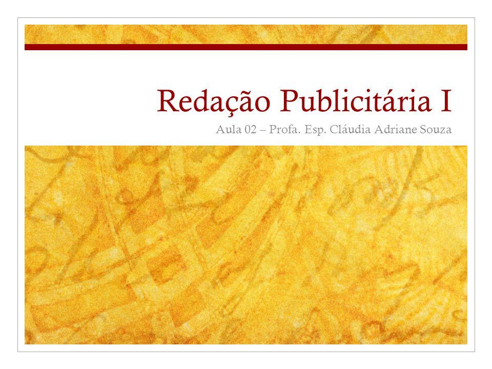 Redação Publicitária I Aula 02 – Profa. Esp. Cláudia Adriane Souza