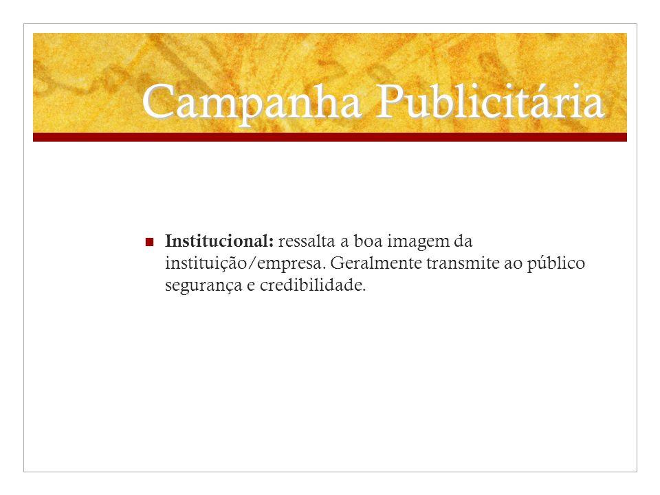 Campanha Publicitária Institucional: ressalta a boa imagem da instituição/empresa. Geralmente transmite ao público segurança e credibilidade.