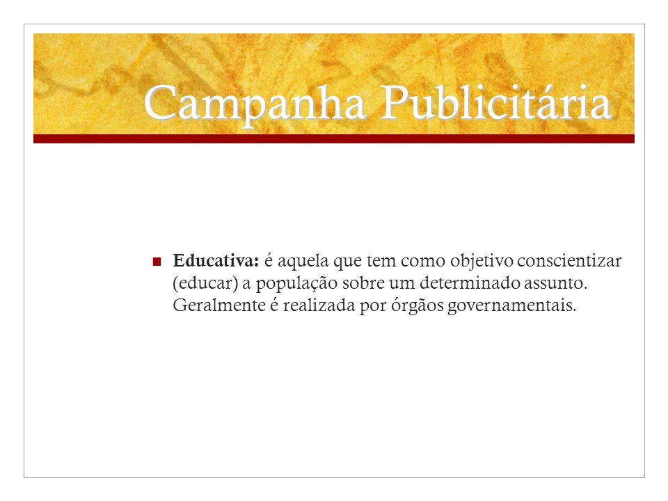 Campanha Publicitária Educativa: é aquela que tem como objetivo conscientizar (educar) a população sobre um determinado assunto. Geralmente é realizad