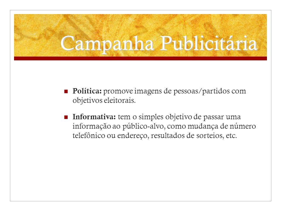 Campanha Publicitária Política: promove imagens de pessoas/partidos com objetivos eleitorais. Informativa: tem o simples objetivo de passar uma inform