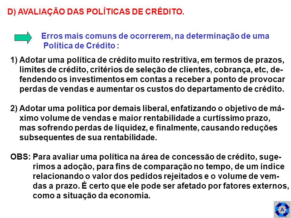 D) AVALIAÇÃO DAS POLÍTICAS DE CRÉDITO. Erros mais comuns de ocorrerem, na determinação de uma Política de Crédito : 1) Adotar uma política de crédito